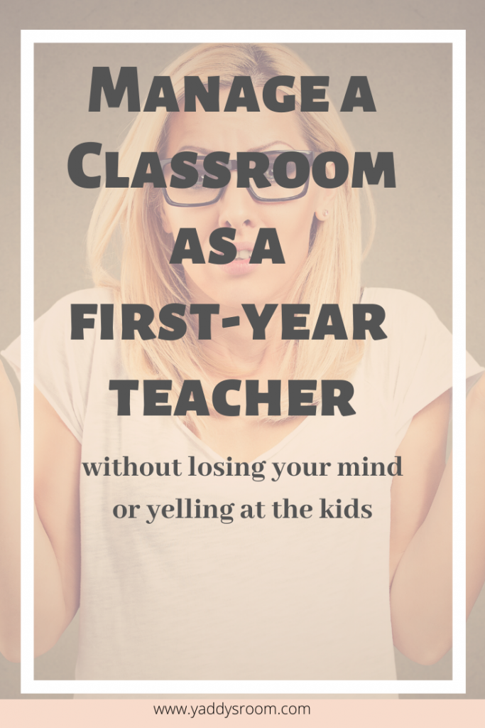 Manage a classroom as a first year teacher without losing your mind of yelling at the kids.